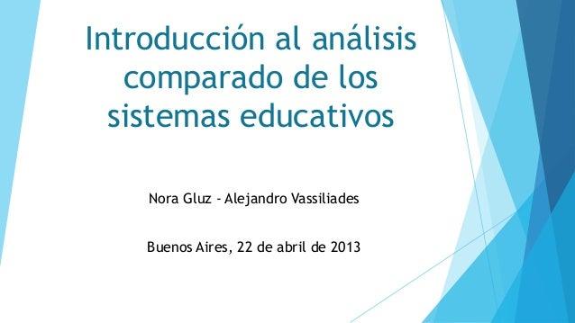 Introducción al análisis comparado de los sistemas educativos Nora Gluz - Alejandro Vassiliades Buenos Aires, 22 de abril ...
