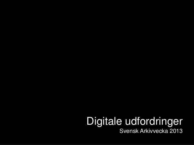 Digitale udfordringerSvensk Arkivvecka 2013