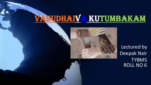 vasudhaiva kutumbakam essay Vasudhaiva kutumbakam is a sanskrit phrase found in hindu texts such as the maha upanishad, which means the world is one family translation the phrase.