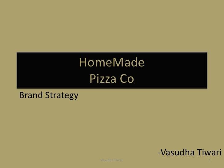 HomeMadePizza Co<br />Brand Strategy <br />-VasudhaTiwari<br />Vasudha Tiwari<br />1<br />