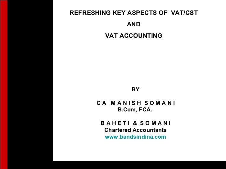 1 REFRESHING KEY ASPECTS OF  VAT/CST AND VAT ACCOUNTING BY C A  M A N I S H  S O M A N I B.Com, FCA.  B A H E T I  &  S O ...