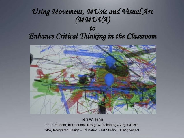 Using Movement, MUsic and Visual Art (MMUVA) to Enhance Critical Thinking in the Classroom TeriW. Finn Ph.D. Student, Inst...