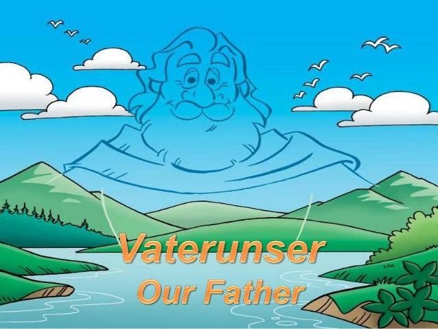 Our Father which art in Heaven, hallowed be your name. Unser Vater, der du bist im Himmel! Geheiligt werde dein Name.