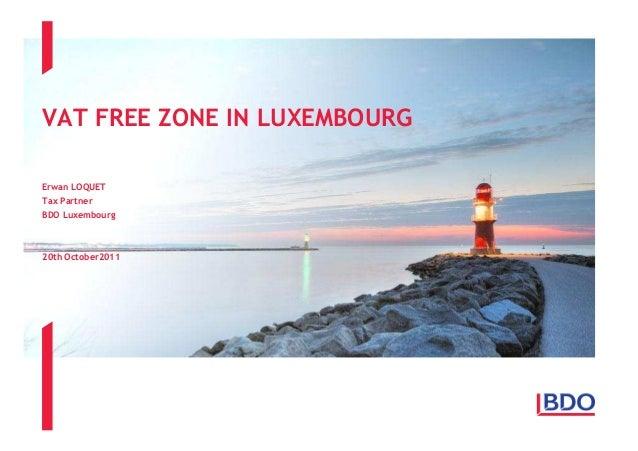 VAT FREE ZONE IN LUXEMBOURG Erwan LOQUET Tax Partner BDO Luxembourg  20th October2011
