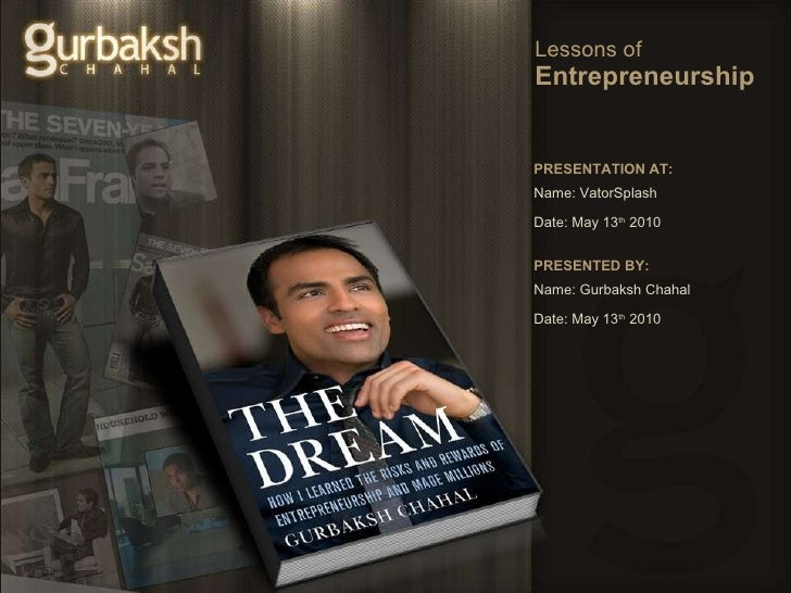 Lessons of  Entrepreneurship PRESENTATION AT: Name: VatorSplash Date: May 13 th  2010 PRESENTED BY: Name: Gurbaksh Chahal ...