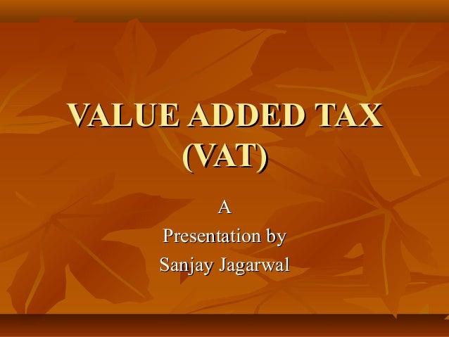 VALUE ADDED TAX     (VAT)           A    Presentation by    Sanjay Jagarwal