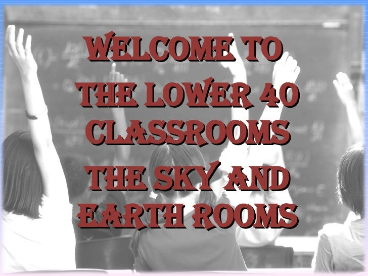 Welcome to  The Lower 40 Classrooms The Sky and Earth Rooms