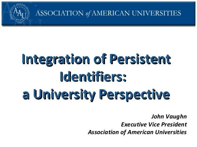 Integration of Persistent Identifiers: a University Perspective John Vaughn Executive Vice President Association of Americ...