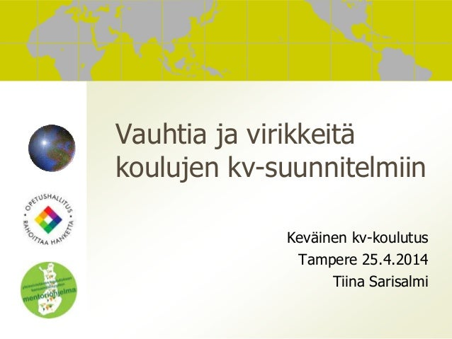 Vauhtia ja virikkeitä koulujen kv-suunnitelmiin Keväinen kv-koulutus Tampere 25.4.2014 Tiina Sarisalmi