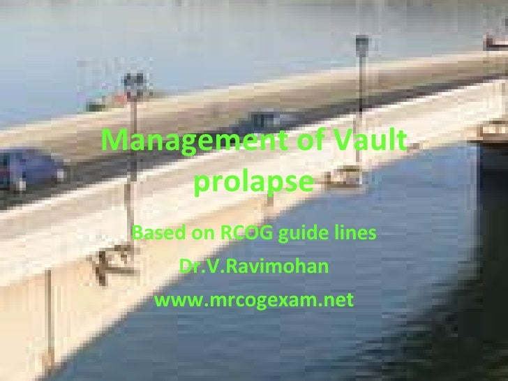 Management of Vault prolapse Based on RCOG guide lines Dr.V.Ravimohan www.mrcogexam.net