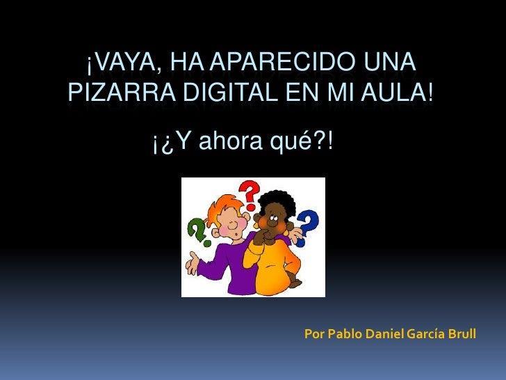¡Vaya, ha aparecido una pizarra digital en mi aula!<br />¡¿Y ahora qué?!<br />Por Pablo Daniel García Brull<br />