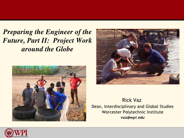 Rick Vaz  Dean, Interdisciplinary and Global Studies Worcester Polytechnic Institute [email_address] Preparing the Enginee...