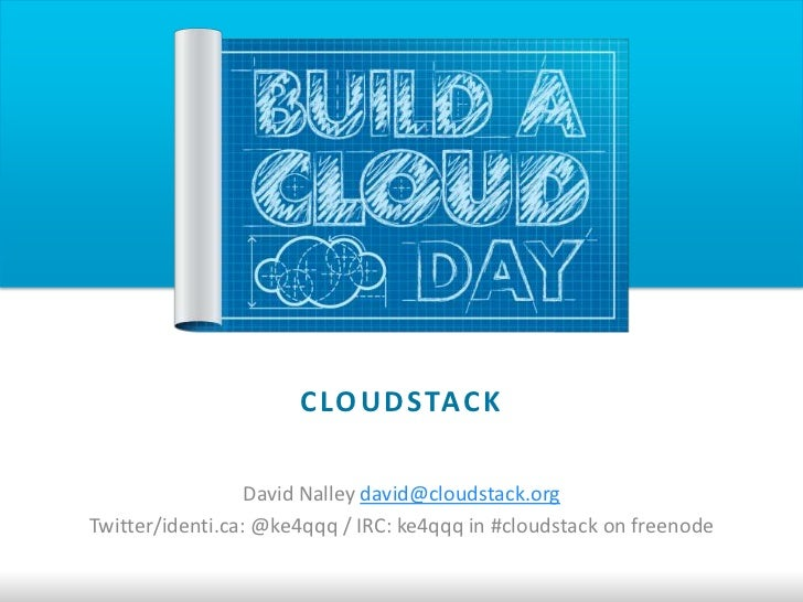 C LO U D STAC K                  David Nalley david@cloudstack.orgTwitter/identi.ca: @ke4qqq / IRC: ke4qqq in #cloudstack ...