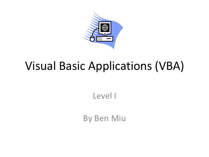 Visual Basic Applications (VBA)             Level I           By Ben Miu