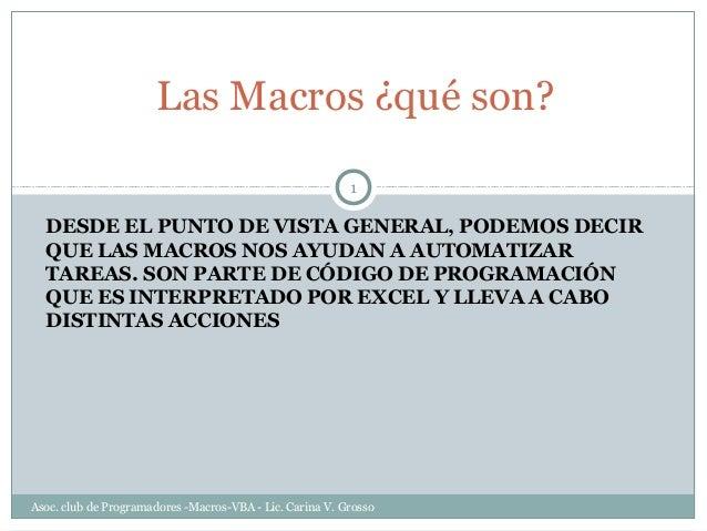 Las Macros ¿qué son? 1  DESDE EL PUNTO DE VISTA GENERAL, PODEMOS DECIR QUE LAS MACROS NOS AYUDAN A AUTOMATIZAR TAREAS. SON...