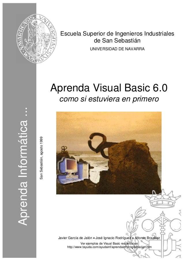AprendaInformática... SanSebastián,agosto1999 Aprenda Visual Basic 6.0 como si estuviera en primero Javier García de Jalón...