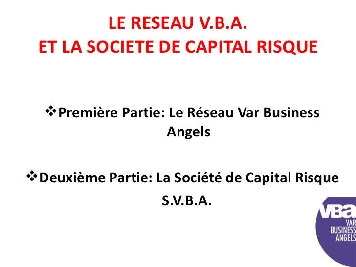 LE RESEAU V.B.A. ET LA SOCIETE DE CAPITAL RISQUE <ul><li>Première Partie: Le Réseau Var Business Angels </li></ul><ul><li>...