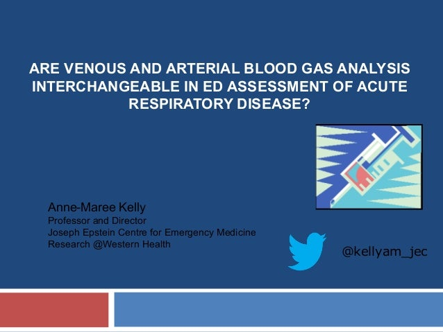 ARE VENOUS AND ARTERIAL BLOOD GAS ANALYSIS INTERCHANGEABLE IN ED ASSESSMENT OF ACUTE RESPIRATORY DISEASE? Anne-Maree Kelly...