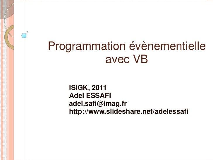 Programmation évènementielle         avec VB   ISIGK, 2011   Adel ESSAFI   adel.safi@imag.fr   http://www.slideshare.net/a...
