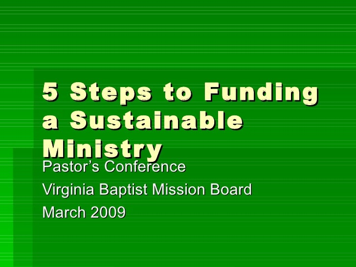 5 Steps to Funding a Sustainable Ministry Pastor's Conference Virginia Baptist Mission Board March 2009