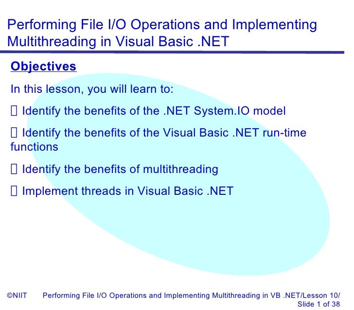 Performing File I/O Operations and ImplementingMultithreading in Visual Basic .NETObjectivesIn this lesson, you will learn...