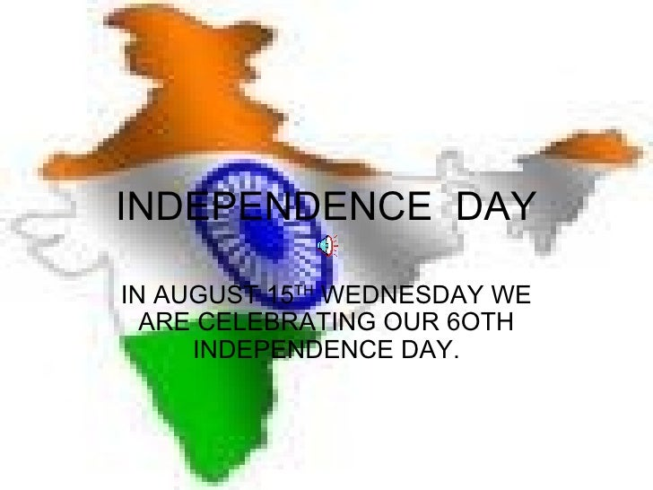 INDEPENDENCE  DAY IN AUGUST 15 TH  WEDNESDAY WE ARE CELEBRATING OUR 6OTH INDEPENDENCE DAY.