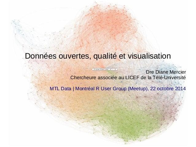 Données ouvertes, qualité et visualisation  Dre Diane Mercier  Chercheure associée au LICEF de la Télé-Université  MTL Dat...