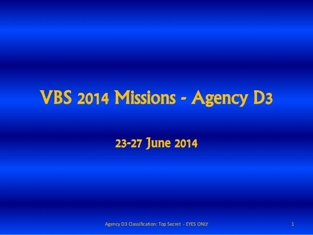 VBS 2014 Missions - Agency D3 23-27 June 2014 1Agency D3 Classification: Top Secret - EYES ONLY