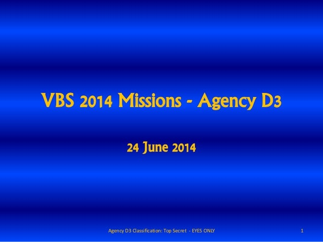 VBS 2014 Missions - Agency D3 24 June 2014 1Agency D3 Classification: Top Secret - EYES ONLY
