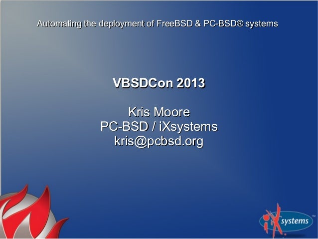 Automating the deployment of FreeBSD & PC-BSD® systems  VBSDCon 2013 Kris Moore PC-BSD / iXsystems kris@pcbsd.org