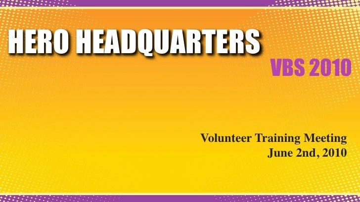 HERO HEADQUARTERS                         VBS 2010               Volunteer Training Meeting                         June 2...