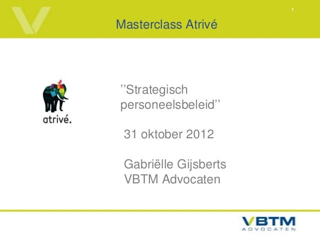 1Masterclass Atrivé''Strategischpersoneelsbeleid'' 31 oktober 2012 Gabriëlle Gijsberts VBTM Advocaten