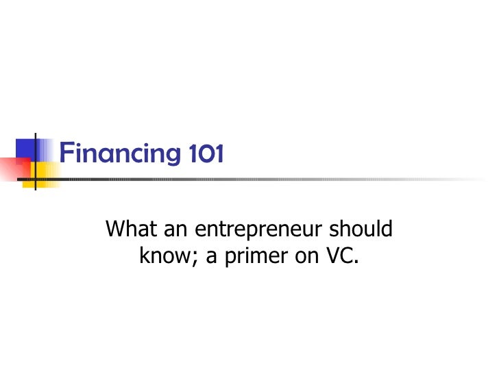 Financing 101 What an entrepreneur should know; a primer on VC.