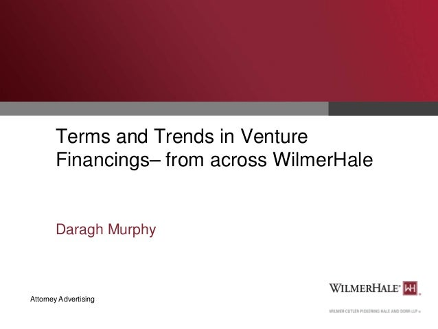Terms and Trends in Venture Financings– from across WilmerHale  Daragh Murphy  Attorney Advertising
