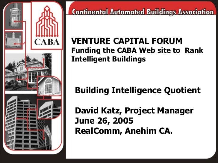 VENTURE CAPITAL FORUM Funding the CABA Web site to  Rank Intelligent Buildings Building Intelligence Quotient David Katz, ...