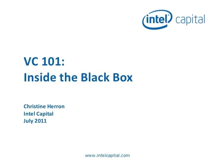 VC 101: Inside the Black Box Christine Herron Intel Capital July 2011