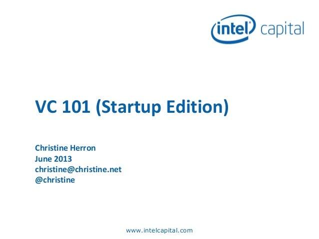 VC 101 (Startup Edition) Christine Herron June 2013 christine@christine.net @christine  www.intelcapital.com
