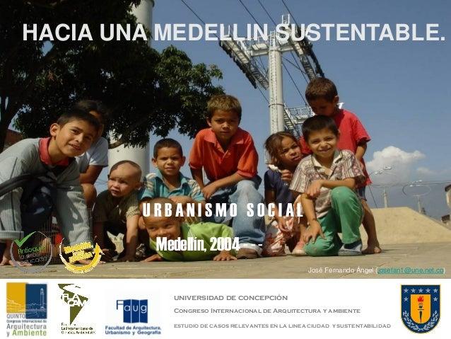 HACIA UNA MEDELLIN SUSTENTABLE.  URBANISMO SOCIAL Medellín, 2004 - - José Fernando Ángel (josefan1@une.net.co)  universida...