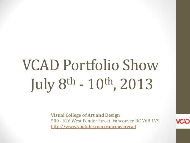 VCAD Portfolio Show July 8th - 10th, 2013 Visual College of Art and Design 500 - 626 West Pender Street, Vancouver, BC V6B...