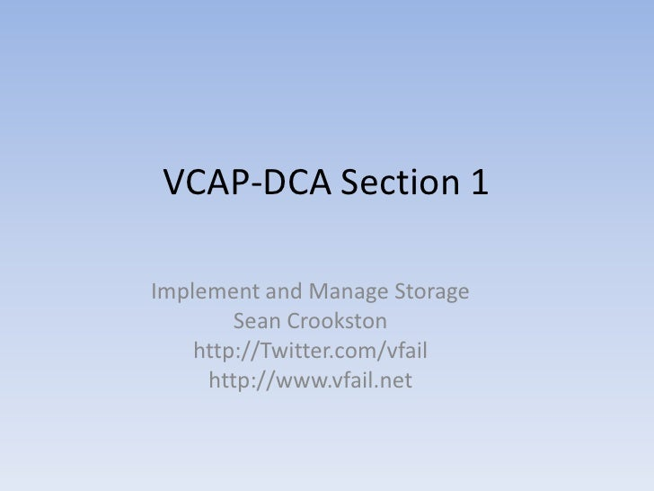 VCAP-DCA Section 1<br />Implement and Manage Storage<br />Sean Crookston<br />http://Twitter.com/vfail<br />http://www.vfa...