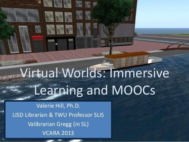 Virtual Worlds: ImmersiveLearning and MOOCsValerie Hill, Ph.D.LISD Librarian & TWU Professor SLISValibrarian Gregg (in SL)...