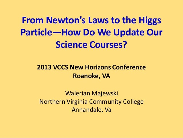 From Newton's Laws to the HiggsParticle—How Do We Update Our        Science Courses?   2013 VCCS New Horizons Conference  ...