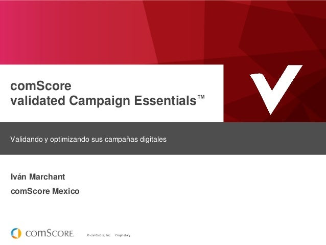 © comScore, Inc. Proprietary. comScore validated Campaign Essentials™ Validando y optimizando sus campañas digitales Iván ...