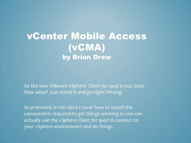 vCenter Mobile Access (vCMA)by Brian Drew<br />So the new VMware vSphere  Client for ipad is out. Cool. Now what? Just ins...
