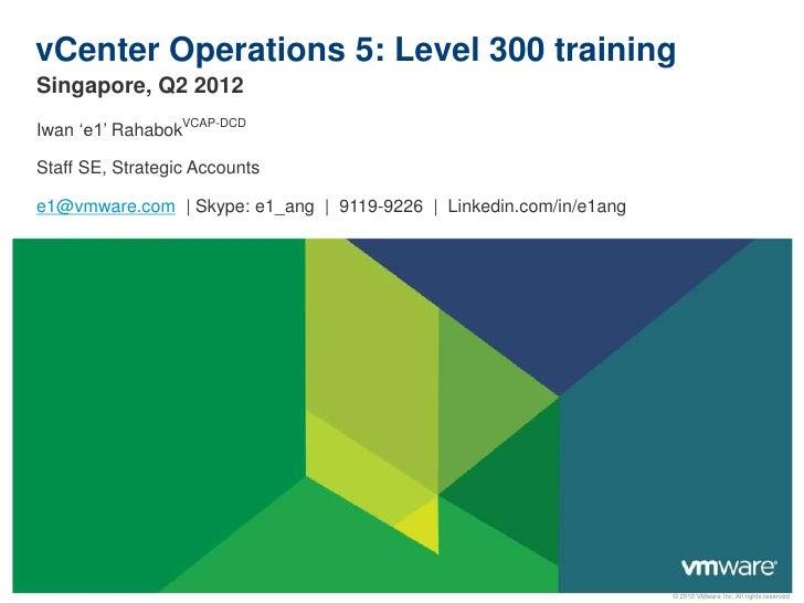 vCenter Operations 5: Level 300 trainingSingapore, Q2 2012Iwan 'e1' RahabokVCAP-DCDStaff SE, Strategic Accountse1@vmware.c...