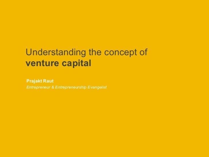 Understanding the concept of  venture capital Prajakt Raut Entrepreneur & Entrepreneurship Evangelist