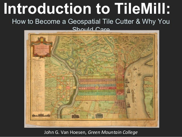 Introduction to TileMill:How to Become a Geospatial Tile Cutter & Why YouShould CareJohn G. Van Hoesen, Green Mountain Col...