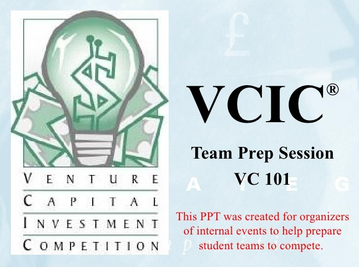 VCIC ® Team Prep Session VC 101 This PPT was created for organizers of internal events to help prepare student teams to co...