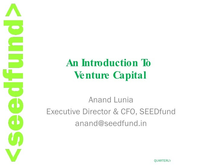 An Introduction To  Venture Capital Anand Lunia Executive Director & CFO, SEEDfund [email_address]