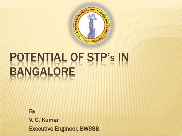 POTENTIAL OF STP'S IN BANGALORE By V. C. Kumar Executive Engineer, BWSSB